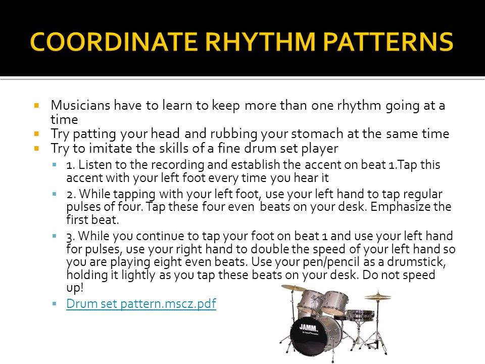  Musicians have to learn to keep more than one rhythm going at a time  Try patting your head and rubbing your stomach at the same time  Try to imitate the skills of a fine drum set player  1.