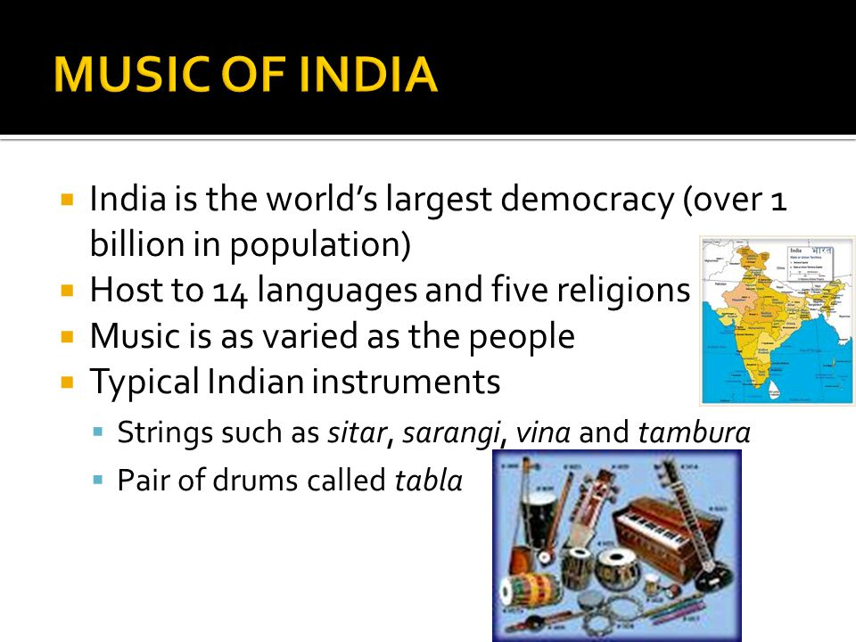  India is the world's largest democracy (over 1 billion in population)  Host to 14 languages and five religions  Music is as varied as the people  Typical Indian instruments  Strings such as sitar, sarangi, vina and tambura  Pair of drums called tabla