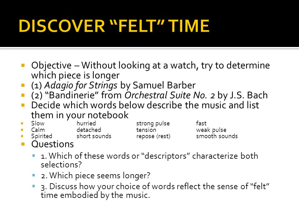   Felt time – the space music appears to carve out for itself RRhythm – the way music paces itself and moves through time MMusic exits in time, unlike other art forms HHow long can you stare at a painting, sculpture or building.