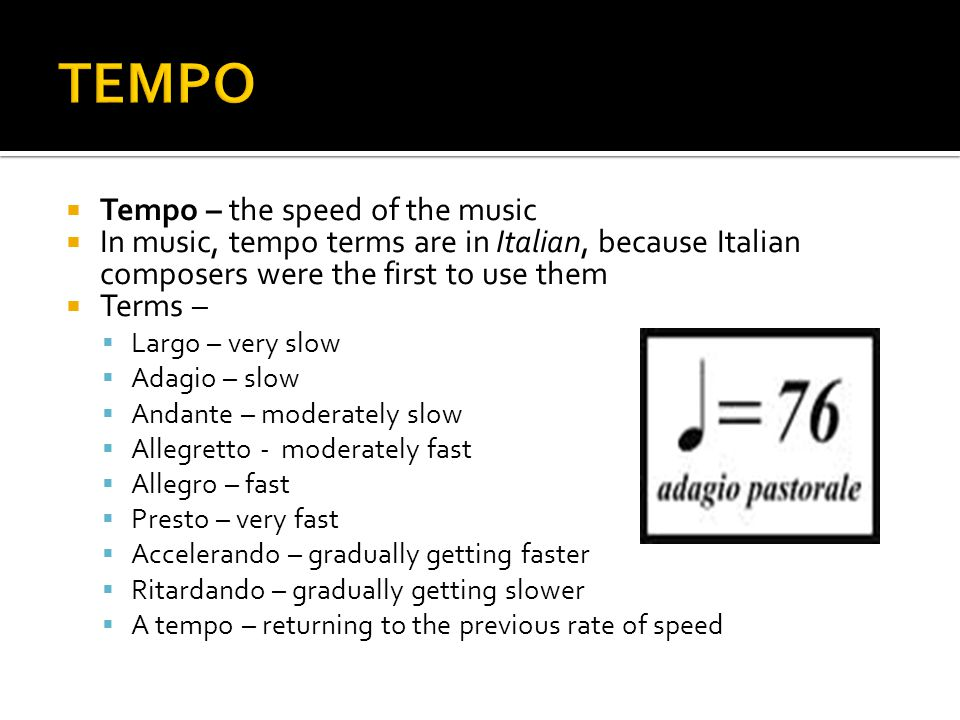  Tempo – the speed of the music  In music, tempo terms are in Italian, because Italian composers were the first to use them  Terms –  Largo – very slow  Adagio – slow  Andante – moderately slow  Allegretto - moderately fast  Allegro – fast  Presto – very fast  Accelerando – gradually getting faster  Ritardando – gradually getting slower  A tempo – returning to the previous rate of speed