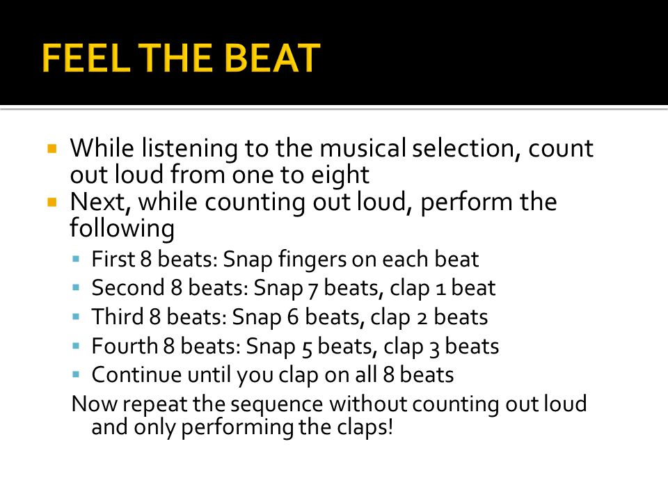  While listening to the musical selection, count out loud from one to eight  Next, while counting out loud, perform the following  First 8 beats: Snap fingers on each beat  Second 8 beats: Snap 7 beats, clap 1 beat  Third 8 beats: Snap 6 beats, clap 2 beats  Fourth 8 beats: Snap 5 beats, clap 3 beats  Continue until you clap on all 8 beats Now repeat the sequence without counting out loud and only performing the claps!