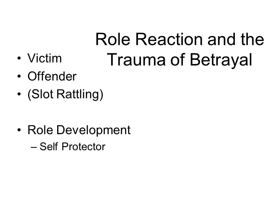 Role Reaction and the Trauma of Betrayal Victim Offender (Slot Rattling) Role Development –Self Protector