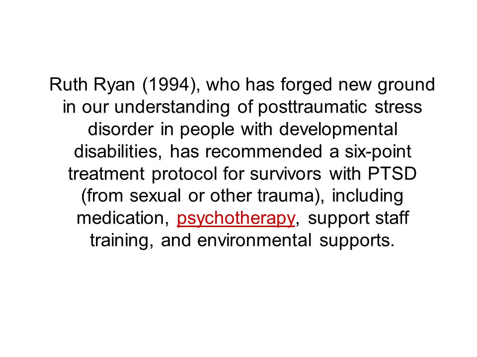 Ruth Ryan (1994), who has forged new ground in our understanding of posttraumatic stress disorder in people with developmental disabilities, has recommended a six-point treatment protocol for survivors with PTSD (from sexual or other trauma), including medication, psychotherapy, support staff training, and environmental supports.