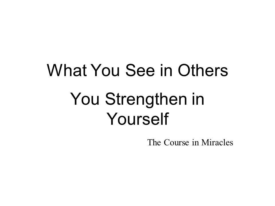 What You See in Others You Strengthen in Yourself The Course in Miracles in Miracles