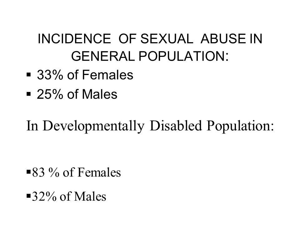 INCIDENCE OF SEXUAL ABUSE IN GENERAL POPULATION :  33% of Females  25% of Males In Developmentally Disabled Population:  83 % of Females  32% of Males