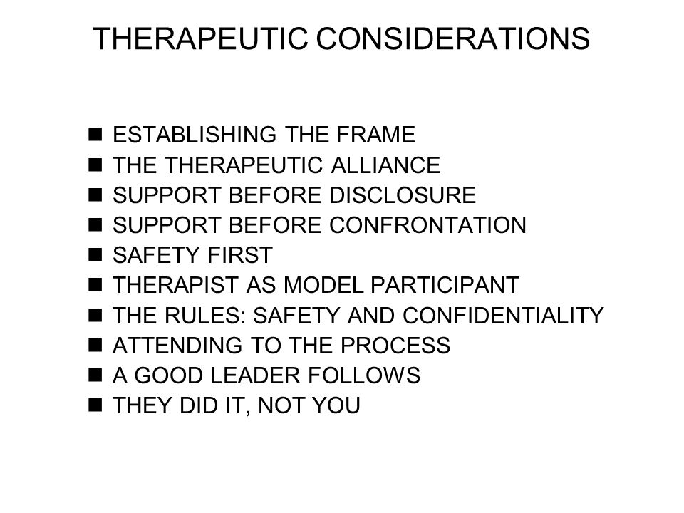 ESTABLISHING THE FRAME THE THERAPEUTIC ALLIANCE SUPPORT BEFORE DISCLOSURE SUPPORT BEFORE CONFRONTATION SAFETY FIRST THERAPIST AS MODEL PARTICIPANT THE RULES: SAFETY AND CONFIDENTIALITY ATTENDING TO THE PROCESS A GOOD LEADER FOLLOWS THEY DID IT, NOT YOU THERAPEUTIC CONSIDERATIONS