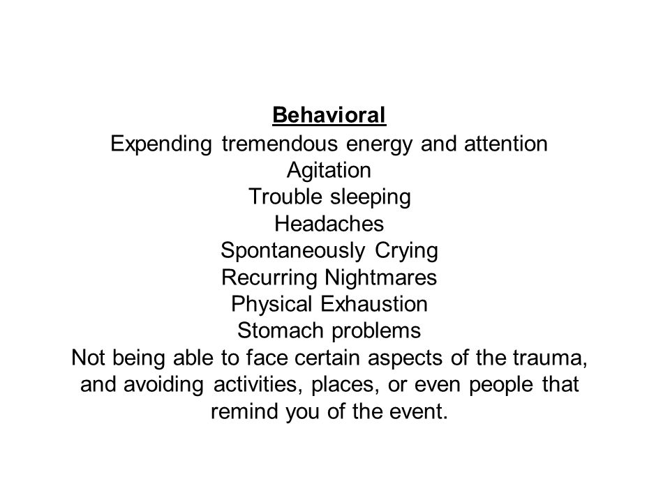 Behavioral Expending tremendous energy and attention Agitation Trouble sleeping Headaches Spontaneously Crying Recurring Nightmares Physical Exhaustion Stomach problems Not being able to face certain aspects of the trauma, and avoiding activities, places, or even people that remind you of the event.