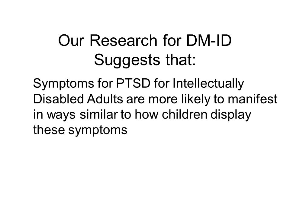 Our Research for DM-ID Suggests that: Symptoms for PTSD for Intellectually Disabled Adults are more likely to manifest in ways similar to how children display these symptoms