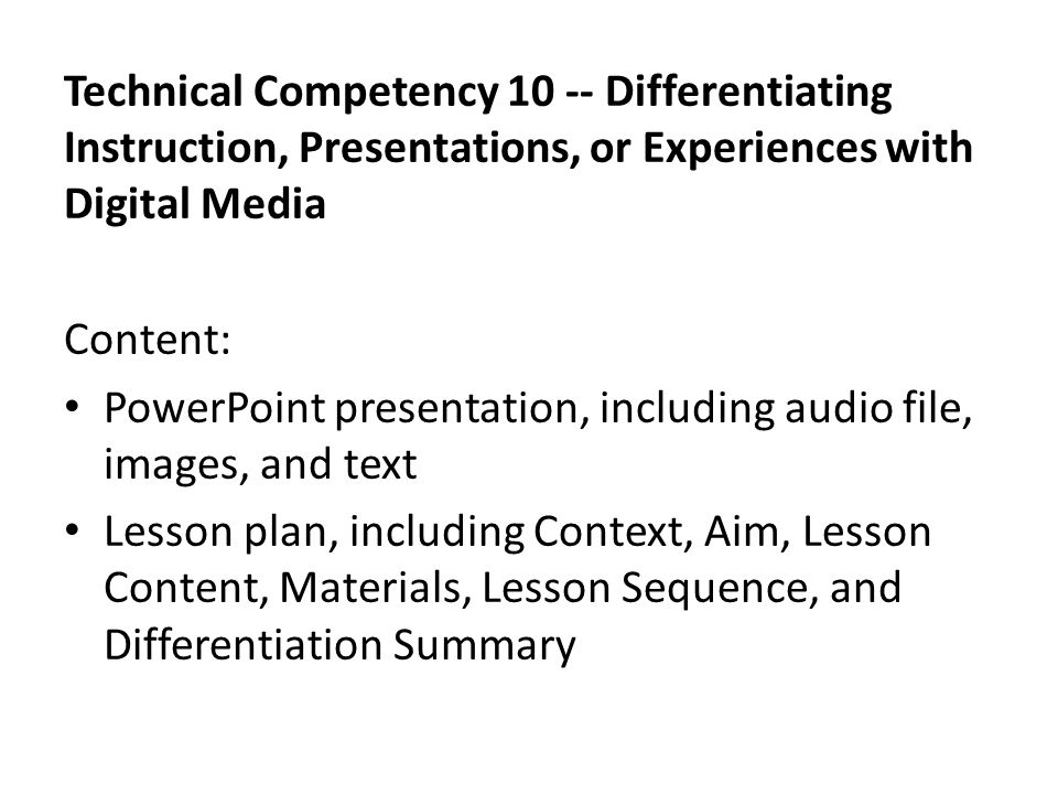 Technical Competency 10 -- Differentiating Instruction, Presentations, or Experiences with Digital Media Content: PowerPoint presentation, including audio file, images, and text Lesson plan, including Context, Aim, Lesson Content, Materials, Lesson Sequence, and Differentiation Summary
