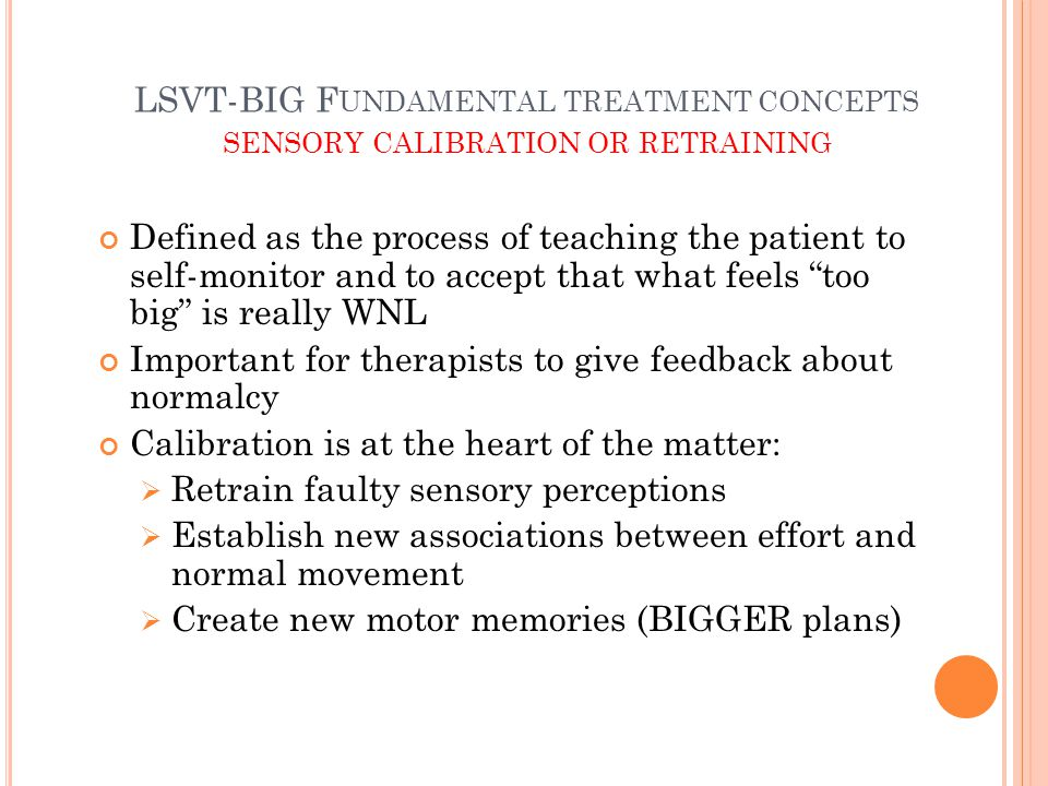 LSVT-BIG F UNDAMENTAL TREATMENT CONCEPTS SENSORY CALIBRATION OR RETRAINING Defined as the process of teaching the patient to self-monitor and to accept that what feels too big is really WNL Important for therapists to give feedback about normalcy Calibration is at the heart of the matter:  Retrain faulty sensory perceptions  Establish new associations between effort and normal movement  Create new motor memories (BIGGER plans)