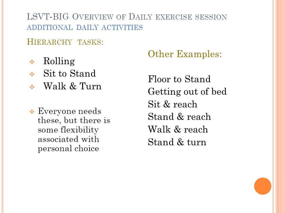  Rolling  Sit to Stand  Walk & Turn  Everyone needs these, but there is some flexibility associated with personal choice Other Examples: Floor to Stand Getting out of bed Sit & reach Stand & reach Walk & reach Stand & turn LSVT-BIG O VERVIEW OF D AILY EXERCISE SESSION ADDITIONAL DAILY ACTIVITIES H IERARCHY TASKS :