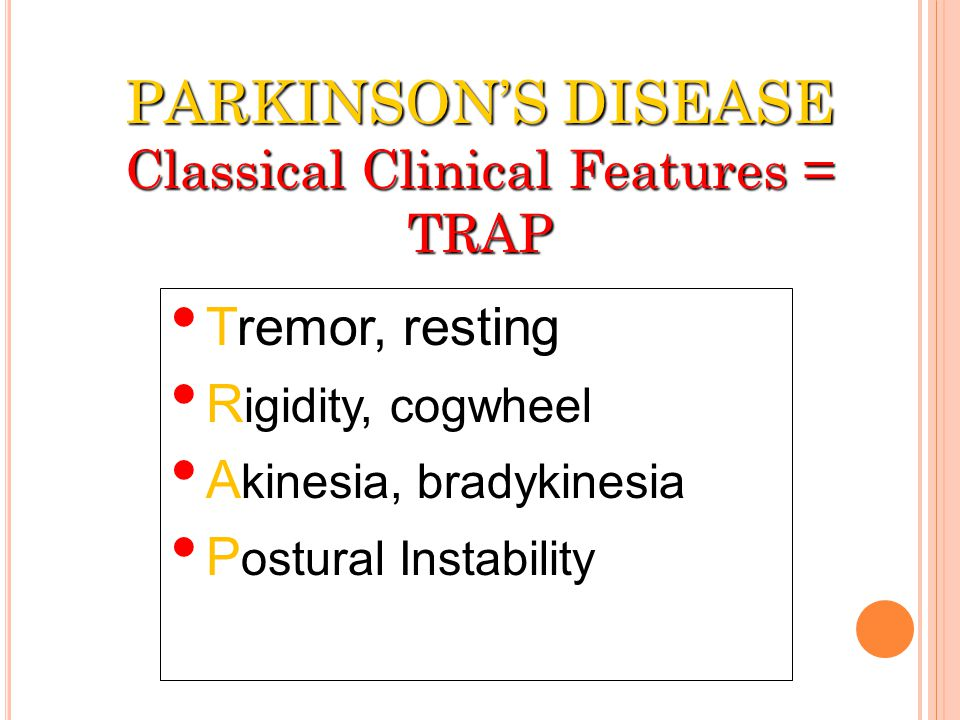 PARKINSON'S DISEASE Classical Clinical Features = TRAP Tremor, resting R igidity, cogwheel A kinesia, bradykinesia P ostural Instability
