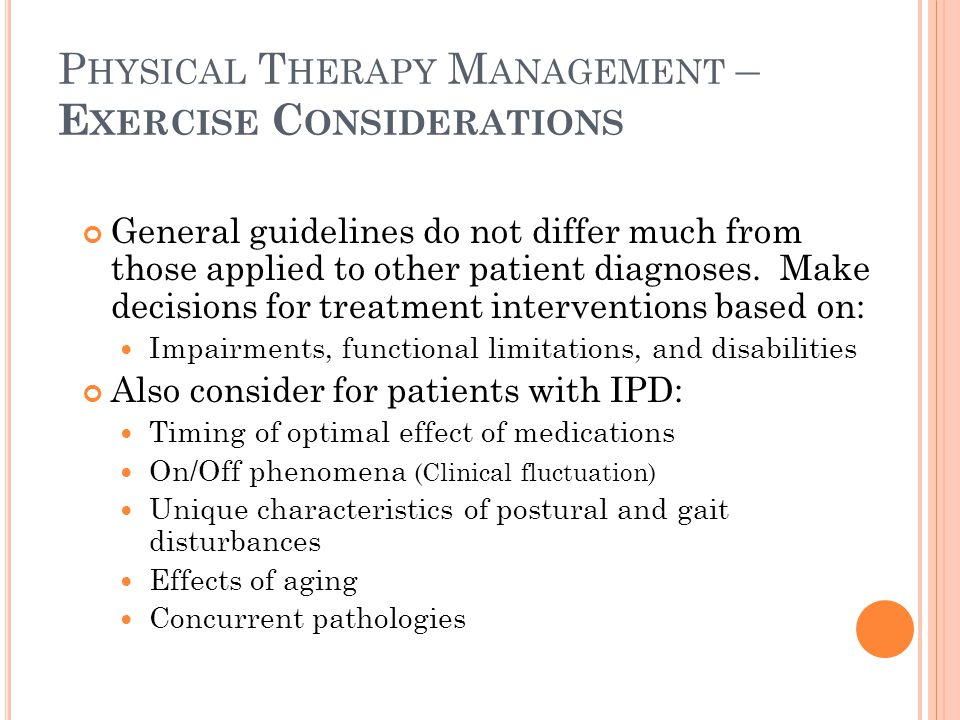 P HYSICAL T HERAPY M ANAGEMENT – S UMMARY OF H ANDOUT RE : E XERCISE M ODELS Many different and effective models are available for helping patients with PD exercise For best results, the patient must exert an effort and be motivated to perform multiple repetitions on a daily basis Marketing Exercise as Medicine is a good way to encourage patient involvement and explain the neuroprotective qualities of adequate exercise Emphasis for tonight, however, is on the LSVT- BIG Model for Intervention