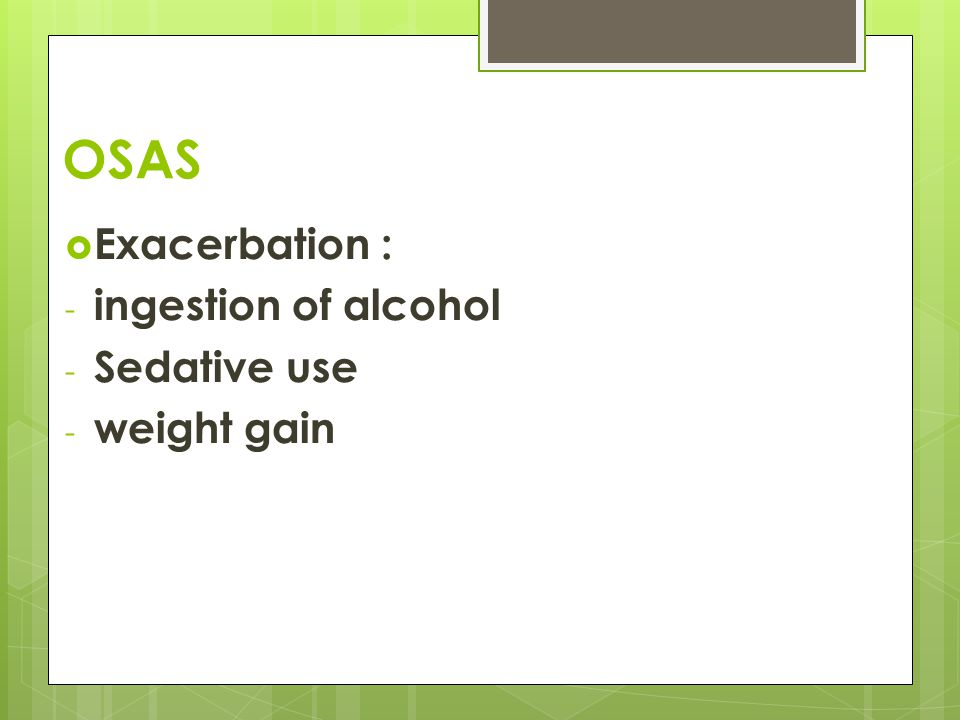 OSAS  Exacerbation : - ingestion of alcohol - Sedative use - weight gain