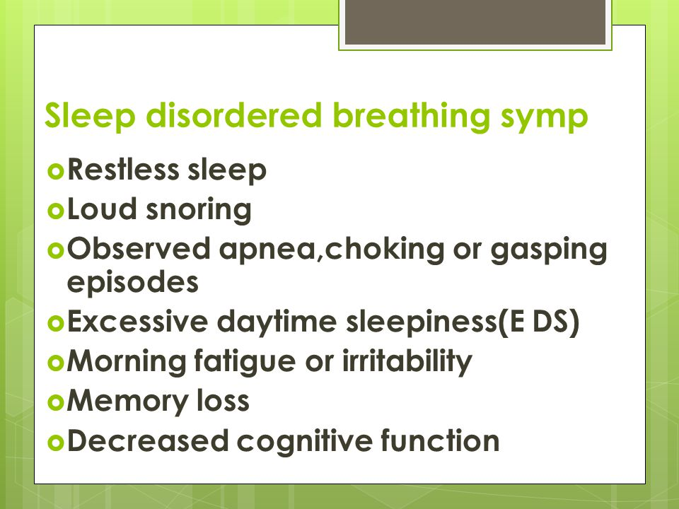 Sleep disordered breathing symp  Restless sleep  Loud snoring  Observed apnea,choking or gasping episodes  Excessive daytime sleepiness(E DS)  Morning fatigue or irritability  Memory loss  Decreased cognitive function