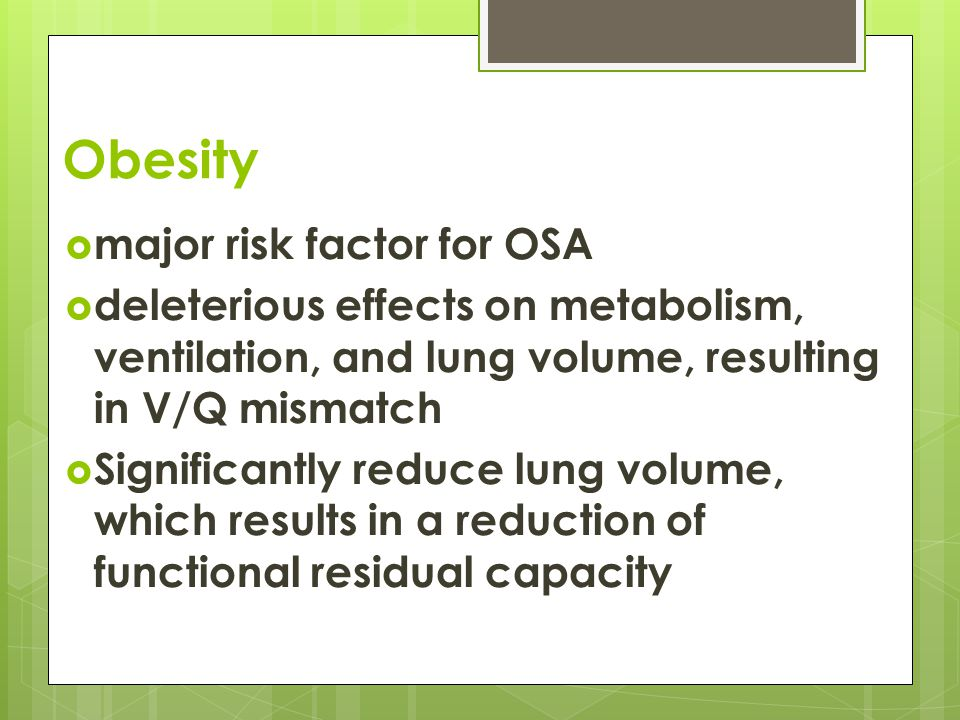 Obesity  major risk factor for OSA  deleterious effects on metabolism, ventilation, and lung volume, resulting in V/Q mismatch  Significantly reduce lung volume, which results in a reduction of functional residual capacity