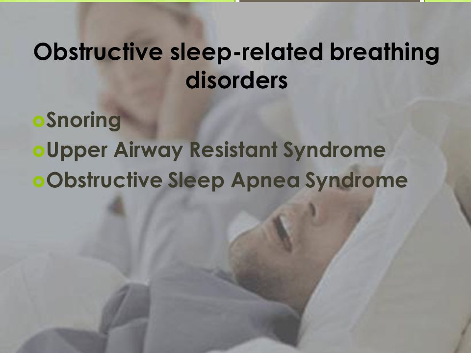 Obstructive sleep-related breathing disorders  Snoring  Upper Airway Resistant Syndrome  Obstructive Sleep Apnea Syndrome