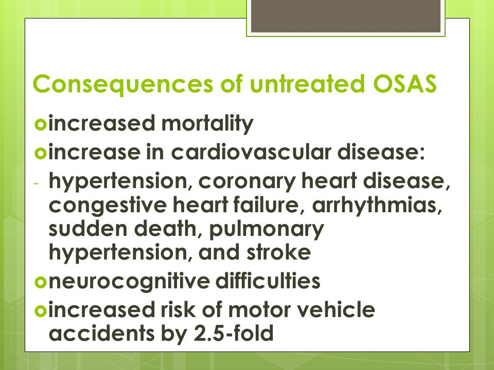 Consequences of untreated OSAS  increased mortality  increase in cardiovascular disease: - hypertension, coronary heart disease, congestive heart failure, arrhythmias, sudden death, pulmonary hypertension, and stroke  neurocognitive difficulties  increased risk of motor vehicle accidents by 2.5-fold