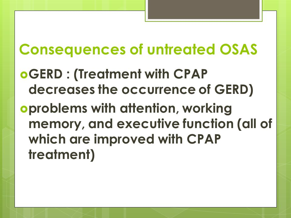 Consequences of untreated OSAS  GERD : (Treatment with CPAP decreases the occurrence of GERD)  problems with attention, working memory, and executive function (all of which are improved with CPAP treatment)