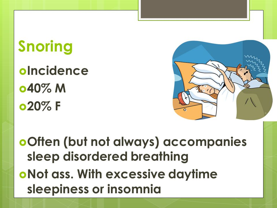 Snoring  Incidence  40% M  20% F  Often (but not always) accompanies sleep disordered breathing  Not ass.