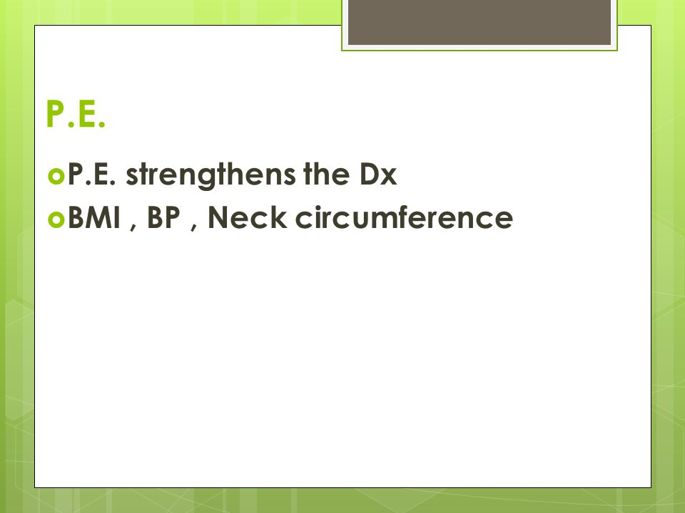 P.E.  P.E. strengthens the Dx  BMI, BP, Neck circumference