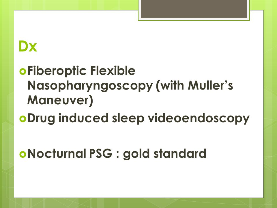 Dx  Fiberoptic Flexible Nasopharyngoscopy (with Muller's Maneuver)  Drug induced sleep videoendoscopy  Nocturnal PSG : gold standard