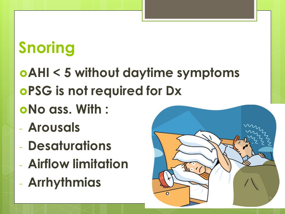Snoring  AHI < 5 without daytime symptoms  PSG is not required for Dx  No ass. With : - Arousals - Desaturations - Airflow limitation - Arrhythmias