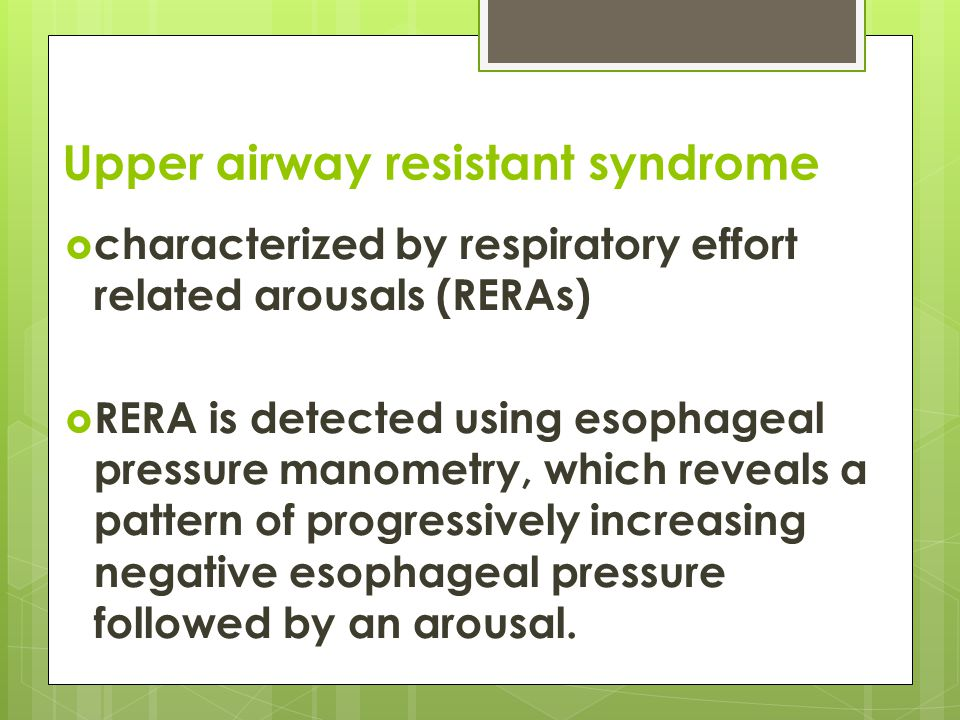 Upper airway resistant syndrome  PSG : - Frequent arousals associated with snoring, abnormally negative intrathoracic pressure, or increased diaphragmatic electromyogram activity.