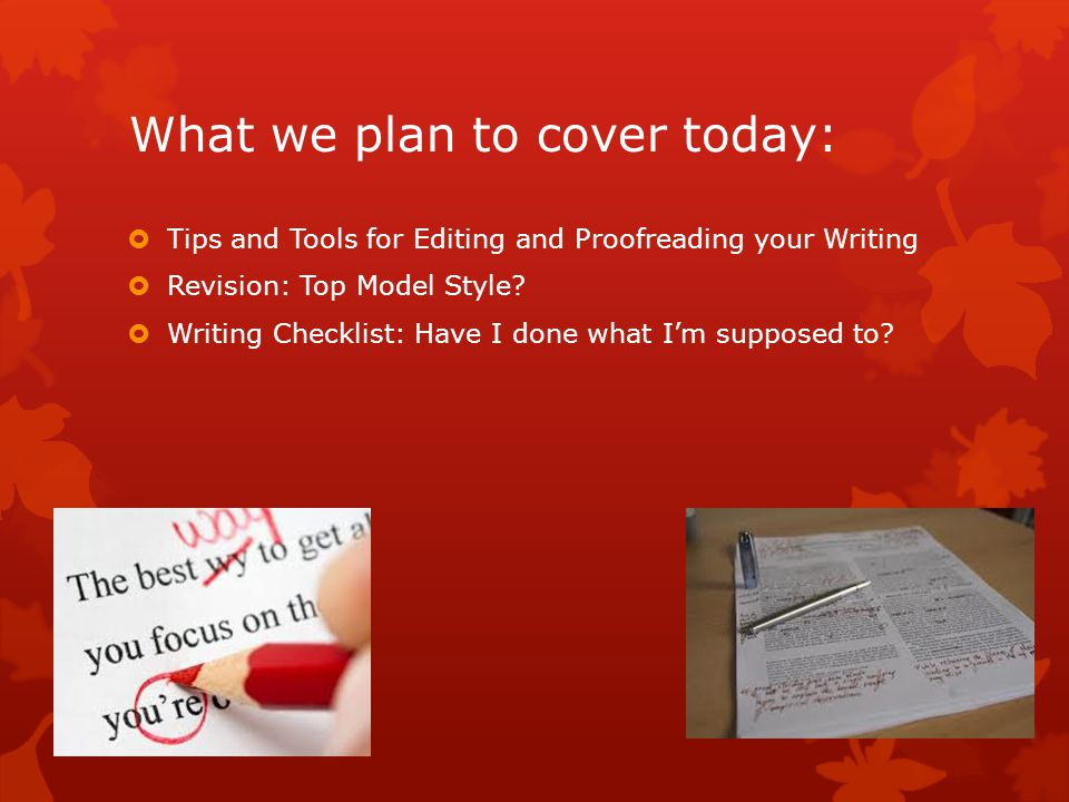What we plan to cover today:  Tips and Tools for Editing and Proofreading your Writing  Revision: Top Model Style.