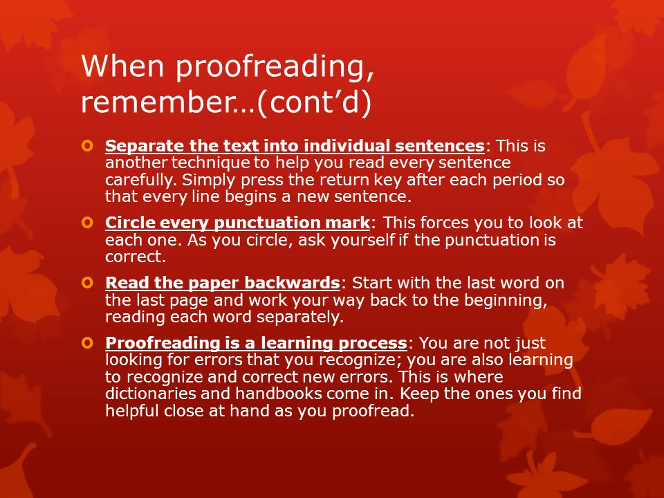 When proofreading, remember…(cont'd)  Separate the text into individual sentences: This is another technique to help you read every sentence carefully.