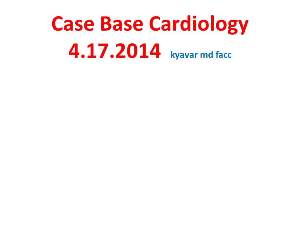 Case Base Cardiology 4.17.2014 kyavar md facc