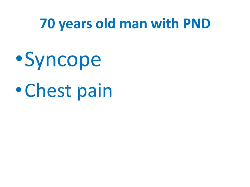 70 years old man with PND Syncope Chest pain