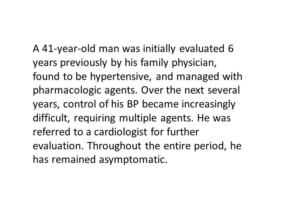 A 41-year-old man was initially evaluated 6 years previously by his family physician, found to be hypertensive, and managed with pharmacologic agents.