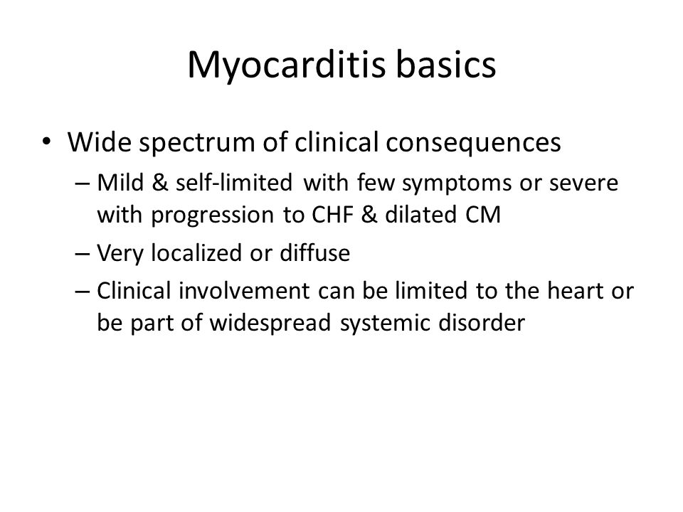 Myocarditis basics Wide spectrum of clinical consequences – Mild & self-limited with few symptoms or severe with progression to CHF & dilated CM – Very localized or diffuse – Clinical involvement can be limited to the heart or be part of widespread systemic disorder