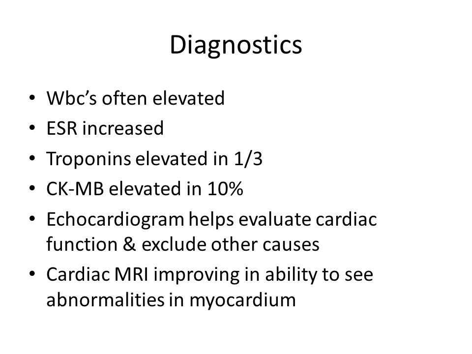 Diagnostics Wbc's often elevated ESR increased Troponins elevated in 1/3 CK-MB elevated in 10% Echocardiogram helps evaluate cardiac function & exclude other causes Cardiac MRI improving in ability to see abnormalities in myocardium