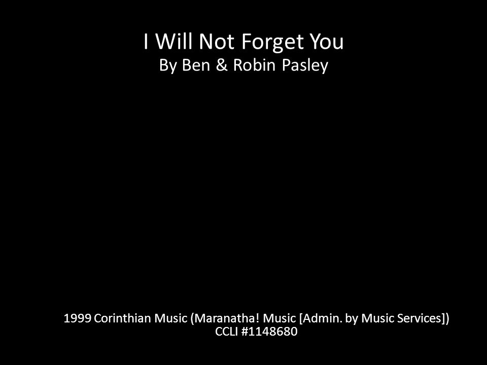 I Will Not Forget You By Ben & Robin Pasley 1999 Corinthian Music (Maranatha.