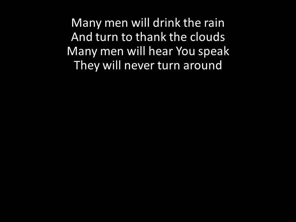 Many men will drink the rain And turn to thank the clouds Many men will hear You speak They will never turn around