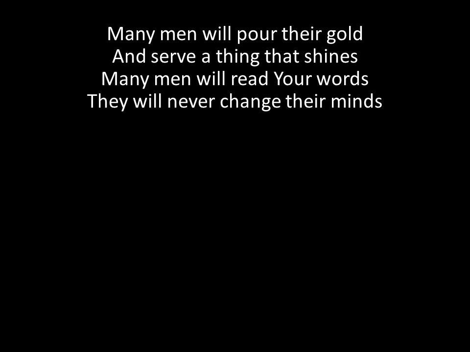 Many men will pour their gold And serve a thing that shines Many men will read Your words They will never change their minds