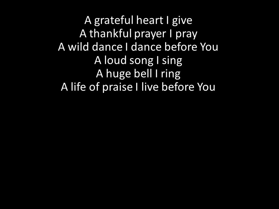 A grateful heart I give A thankful prayer I pray A wild dance I dance before You A loud song I sing A huge bell I ring A life of praise I live before You
