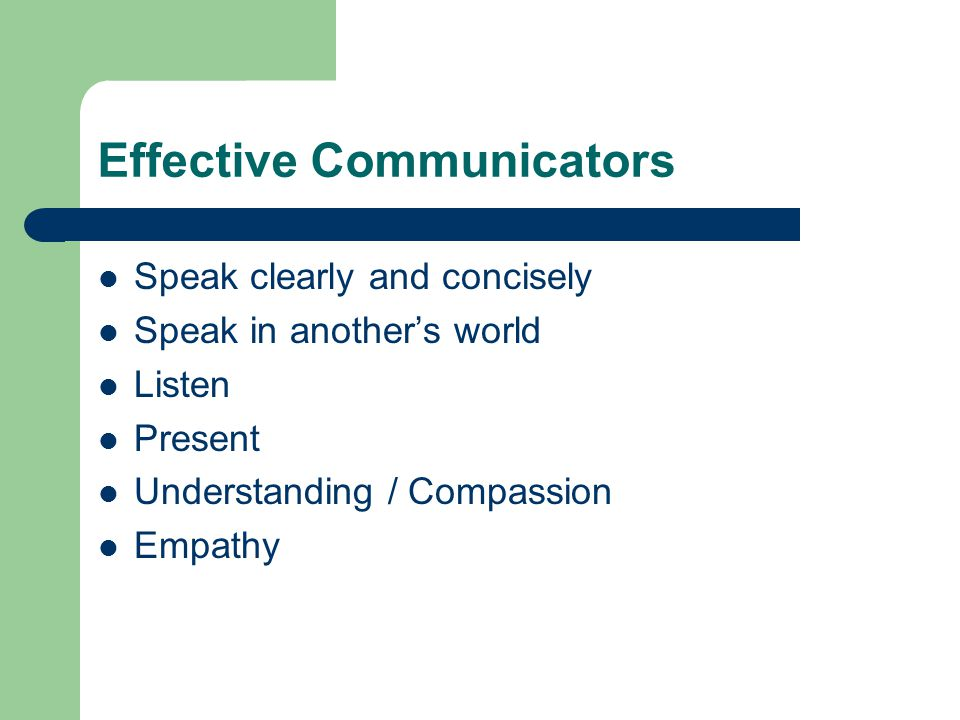 Effective Communicators Speak clearly and concisely Speak in another's world Listen Present Understanding / Compassion Empathy