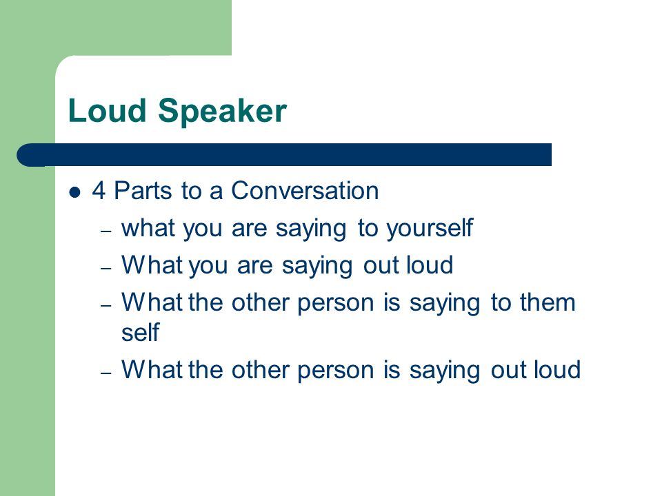 Loud Speaker 4 Parts to a Conversation – what you are saying to yourself – What you are saying out loud – What the other person is saying to them self – What the other person is saying out loud