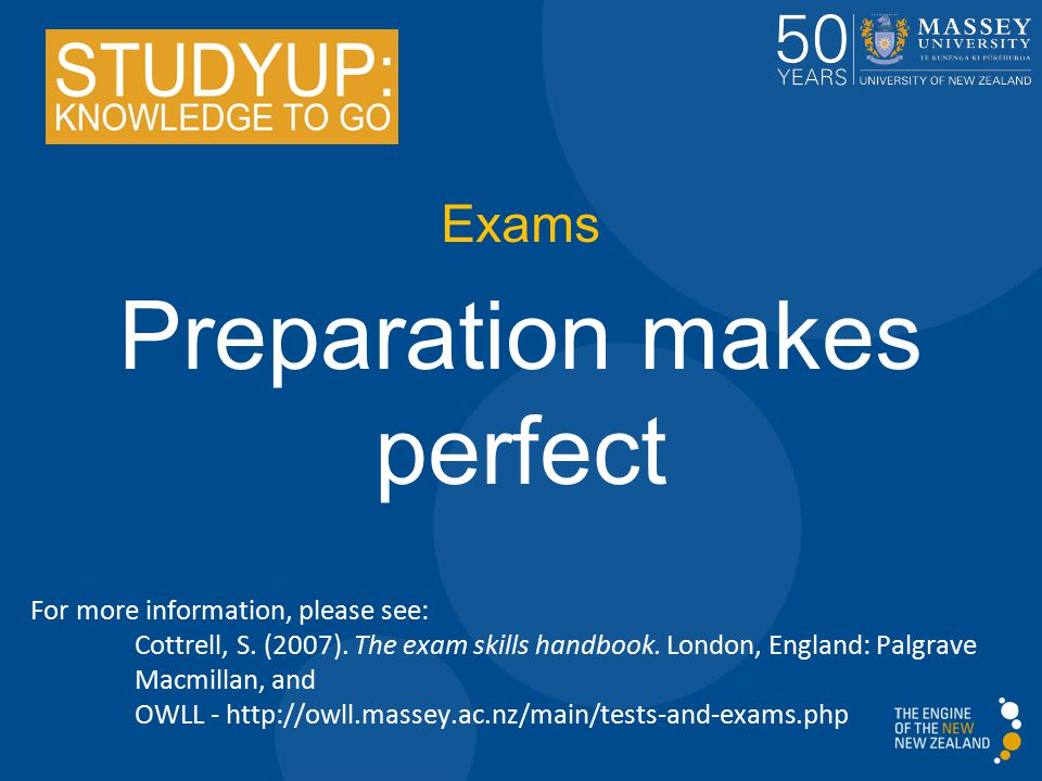 Exams Preparation makes perfect For more information, please see: Cottrell, S. (2007). The exam skills handbook. London, England: Palgrave Macmillan,