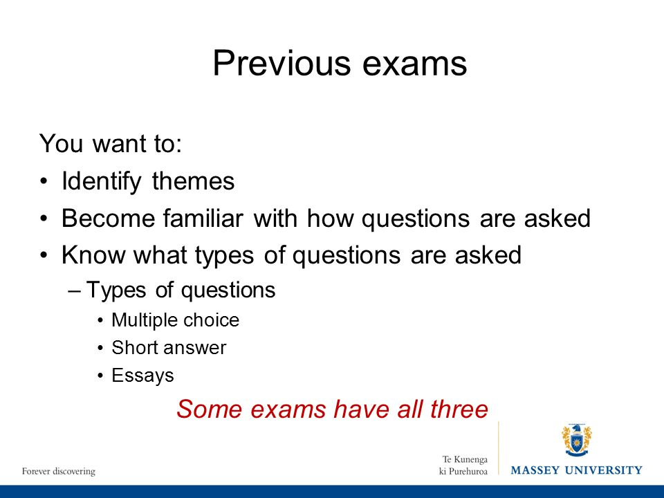 Previous exams You want to: Identify themes Become familiar with how questions are asked Know what types of questions are asked –Types of questions Multiple choice Short answer Essays Some exams have all three