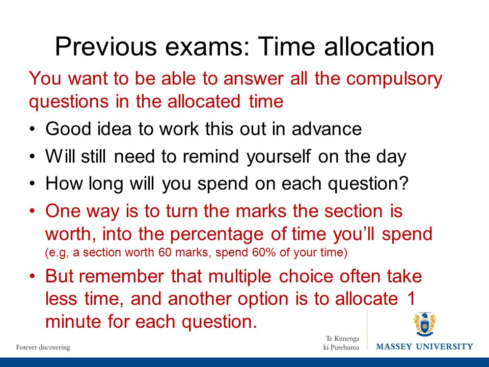 Previous exams: Time allocation You want to be able to answer all the compulsory questions in the allocated time Good idea to work this out in advance