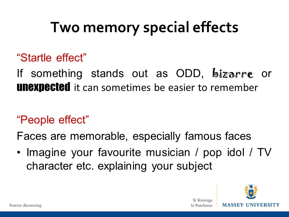 Two memory special effects Startle effect If something stands out as ODD, bizarre or unexpected it can sometimes be easier to remember People effect Faces are memorable, especially famous faces Imagine your favourite musician / pop idol / TV character etc.