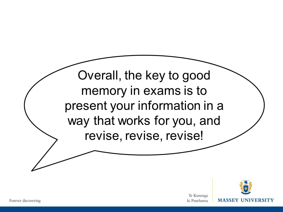 Overall, the key to good memory in exams is to present your information in a way that works for you, and revise, revise, revise!