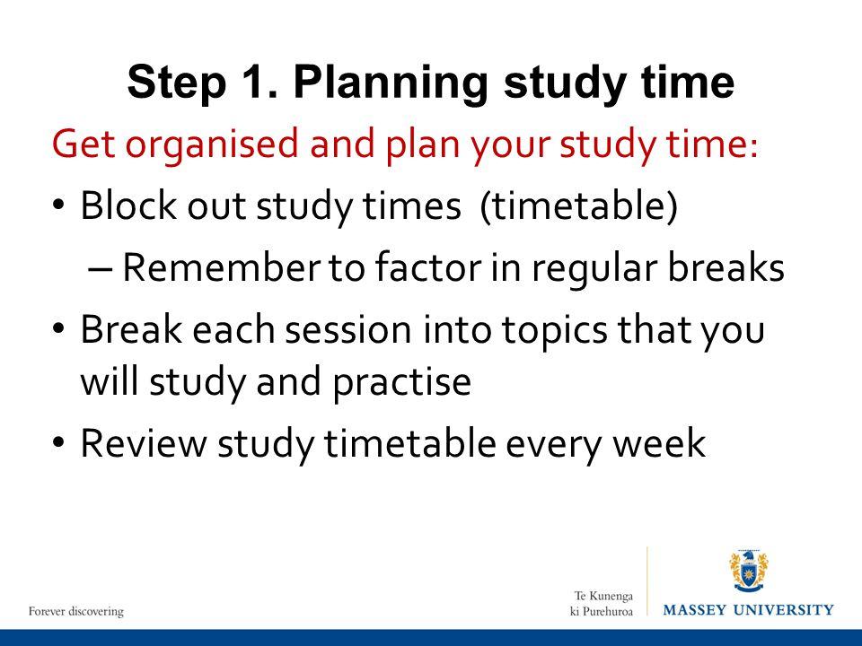 Step 1. Planning study time Get organised and plan your study time: Block out study times (timetable) – Remember to factor in regular breaks Break eac