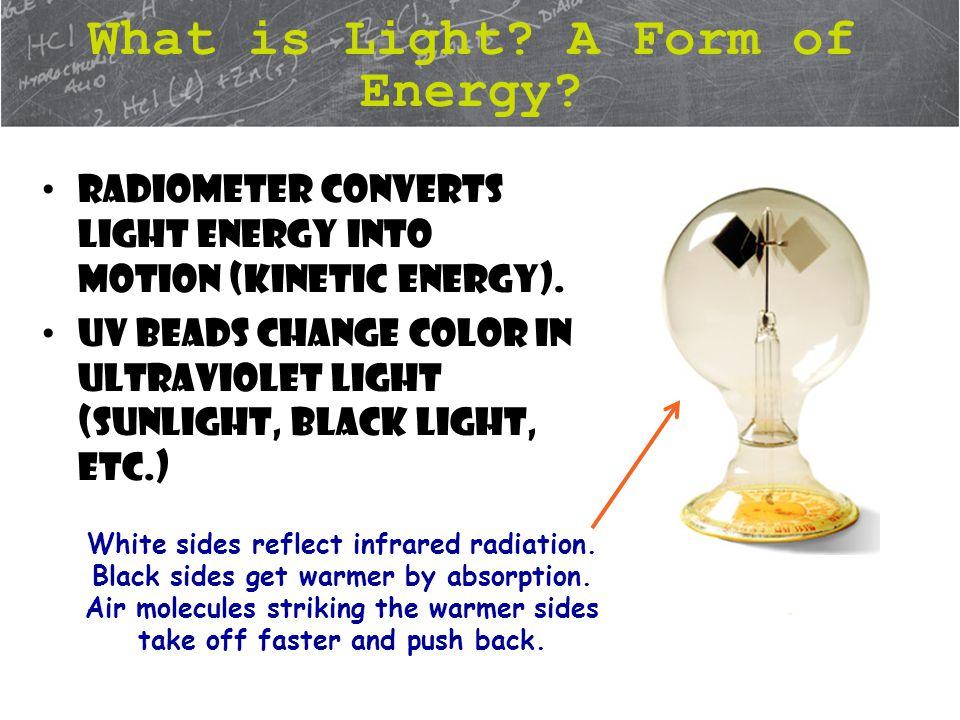 Radiometer converts light energy into motion (kinetic energy).