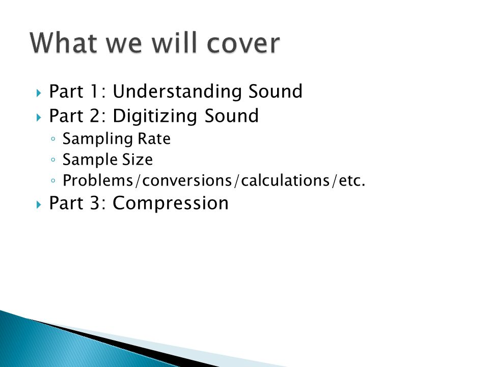  Part 1: Understanding Sound  Part 2: Digitizing Sound ◦ Sampling Rate ◦ Sample Size ◦ Problems/conversions/calculations/etc.  Part 3: Compression