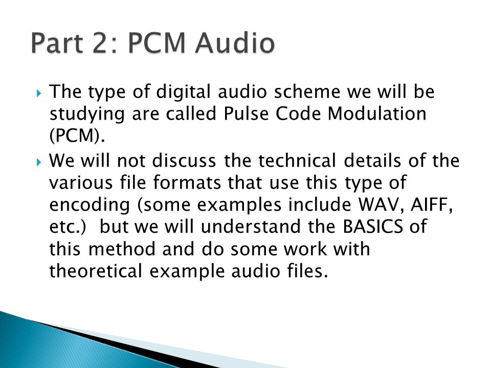 The type of digital audio scheme we will be studying are called Pulse Code Modulation (PCM).